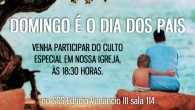 DOMINGO É O DIA DOS PAIS. VENHA PARTICIPAR DO CULTO ESPECIAL EM NOSSA IGREJAS, ÀS 18:30 HORAS. SDS EDIFÍCIO VENÂNCIO III SALA 114 – BRASÍLIA,DF
